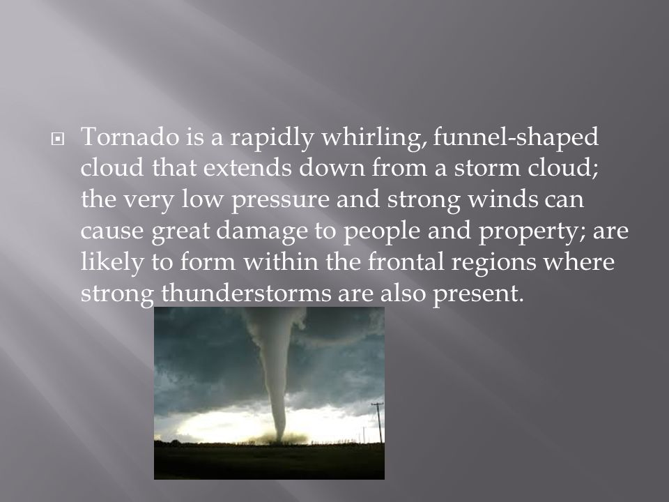 Tornado is a rapidly whirling, funnel-shaped cloud that extends down from a storm cloud; the very low pressure and strong winds can cause great damage to people and property; are likely to form within the frontal regions where strong thunderstorms are also present.