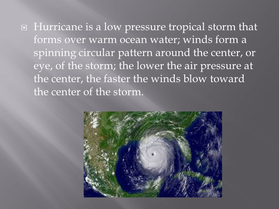 Hurricane is a low pressure tropical storm that forms over warm ocean water; winds form a spinning circular pattern around the center, or eye, of the storm; the lower the air pressure at the center, the faster the winds blow toward the center of the storm.