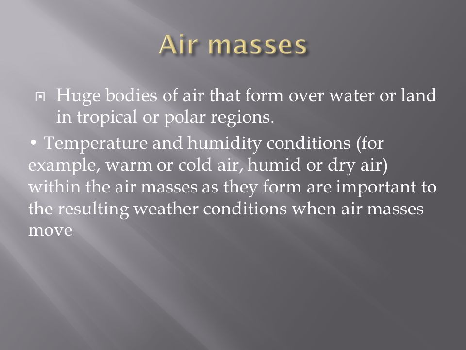 Air masses Huge bodies of air that form over water or land in tropical or polar regions.