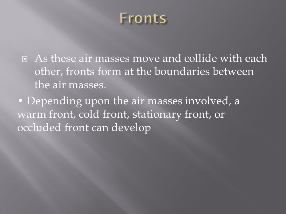 Fronts As these air masses move and collide with each other, fronts form at the boundaries between the air masses.