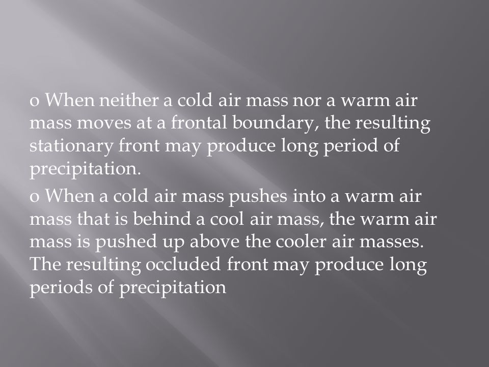 o When neither a cold air mass nor a warm air mass moves at a frontal boundary, the resulting stationary front may produce long period of precipitation.