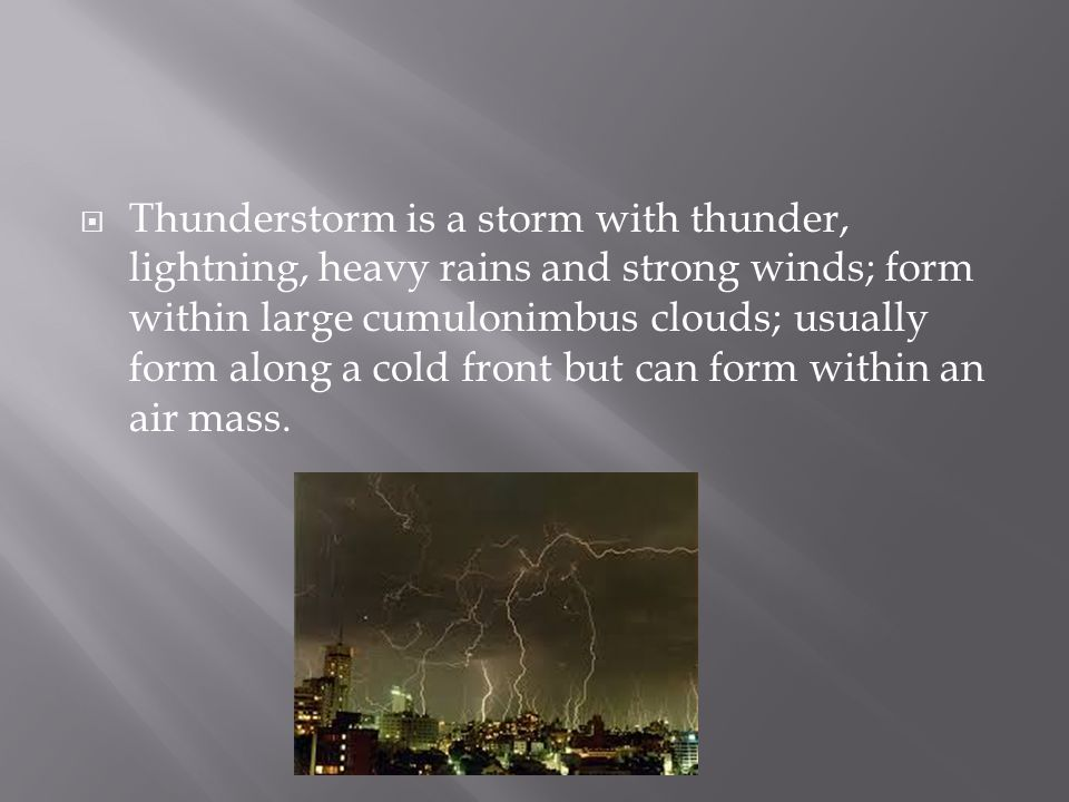 Thunderstorm is a storm with thunder, lightning, heavy rains and strong winds; form within large cumulonimbus clouds; usually form along a cold front but can form within an air mass.