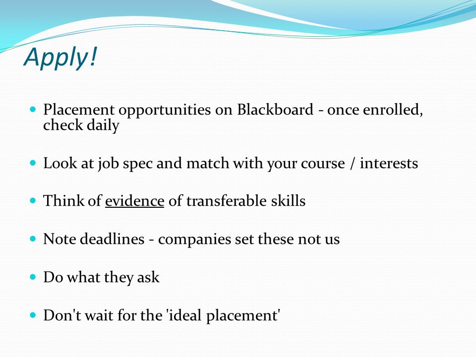Apply! Placement opportunities on Blackboard - once enrolled, check daily. Look at job spec and match with your course / interests.