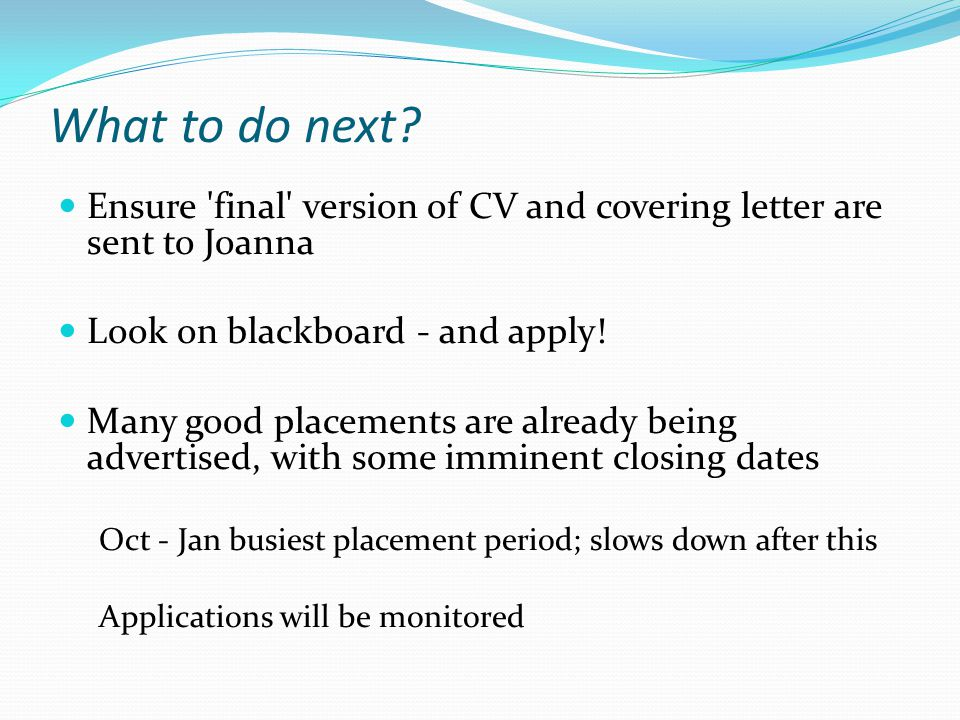 What to do next Ensure final version of CV and covering letter are sent to Joanna. Look on blackboard - and apply!