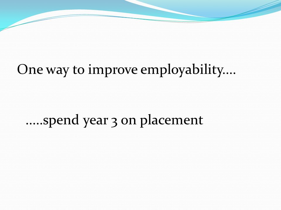 One way to improve employability spend year 3 on placement