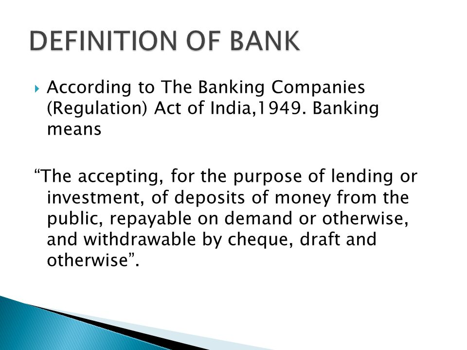 DEFINITION OF BANK According to The Banking Companies (Regulation) Act of India,1949. Banking means.