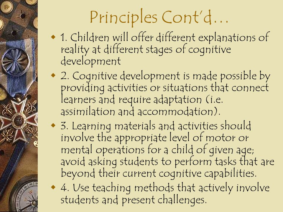 Principles Cont'd… 1. Children will offer different explanations of reality at different stages of cognitive development.