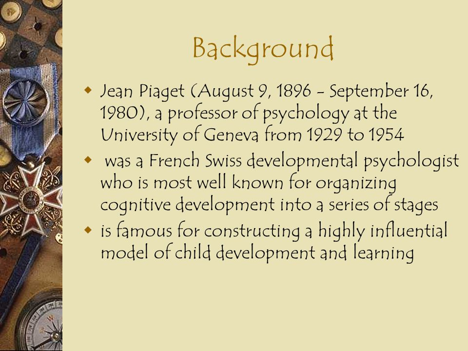 Background Jean Piaget (August 9, September 16, 1980), a professor of psychology at the University of Geneva from 1929 to