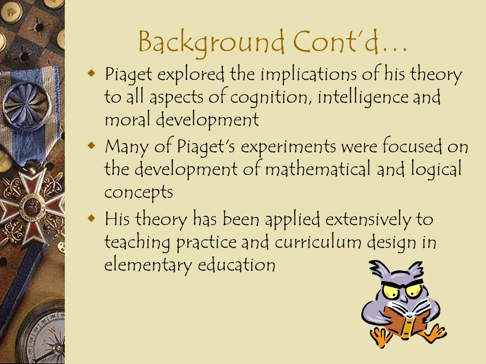 Background Cont'd… Piaget explored the implications of his theory to all aspects of cognition, intelligence and moral development.