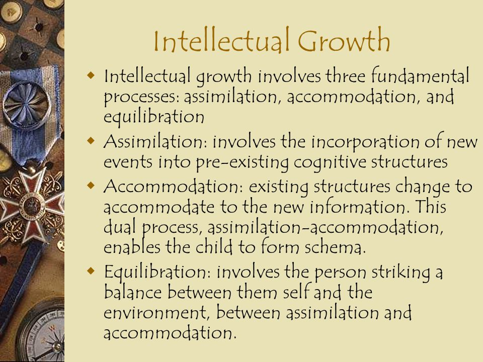Intellectual Growth Intellectual growth involves three fundamental processes: assimilation, accommodation, and equilibration.