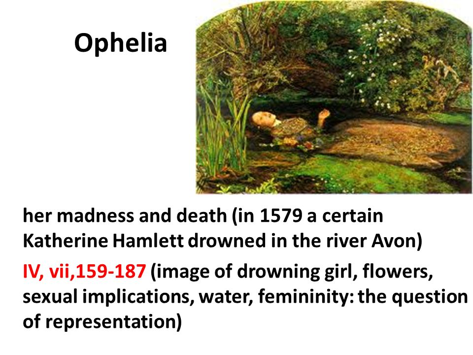 Ophelia her madness and death (in 1579 a certain Katherine Hamlett drowned in the river Avon)