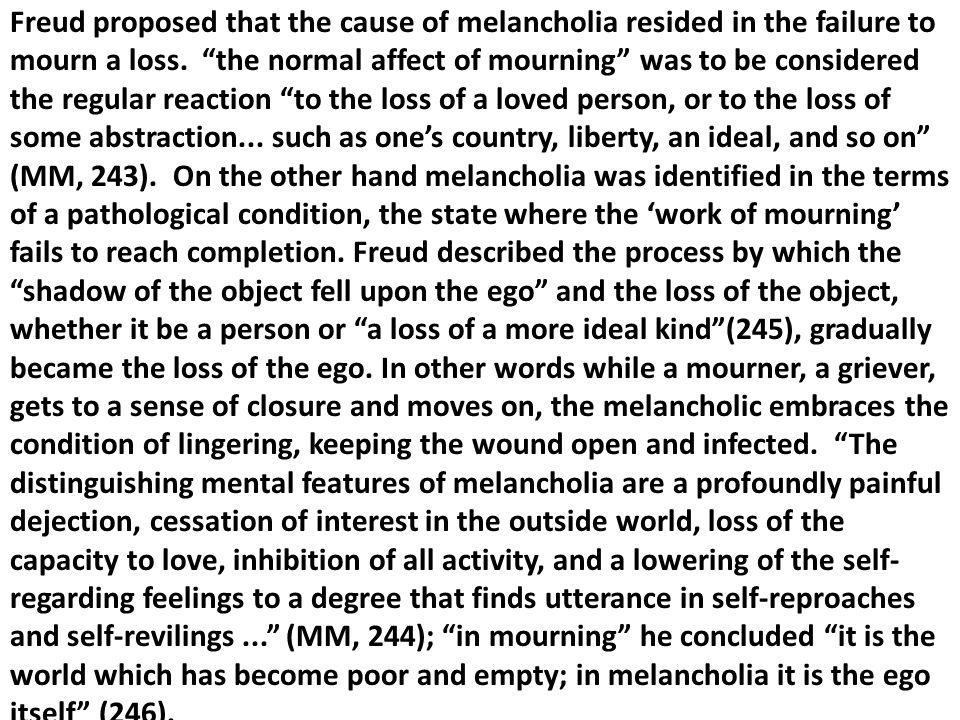 Freud proposed that the cause of melancholia resided in the failure to mourn a loss.
