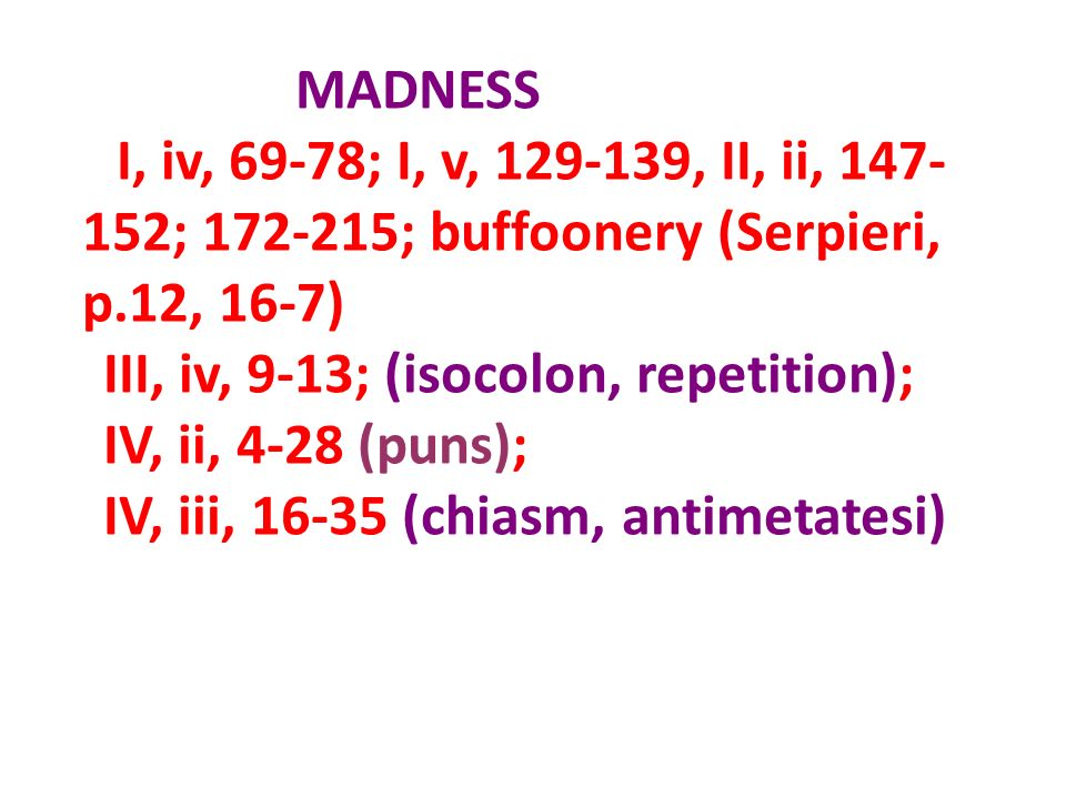 MADNESS I, iv, 69-78; I, v, 129-139, II, ii, 147-152; 172-215; buffoonery (Serpieri, p.12, 16-7) III, iv, 9-13; (isocolon, repetition);