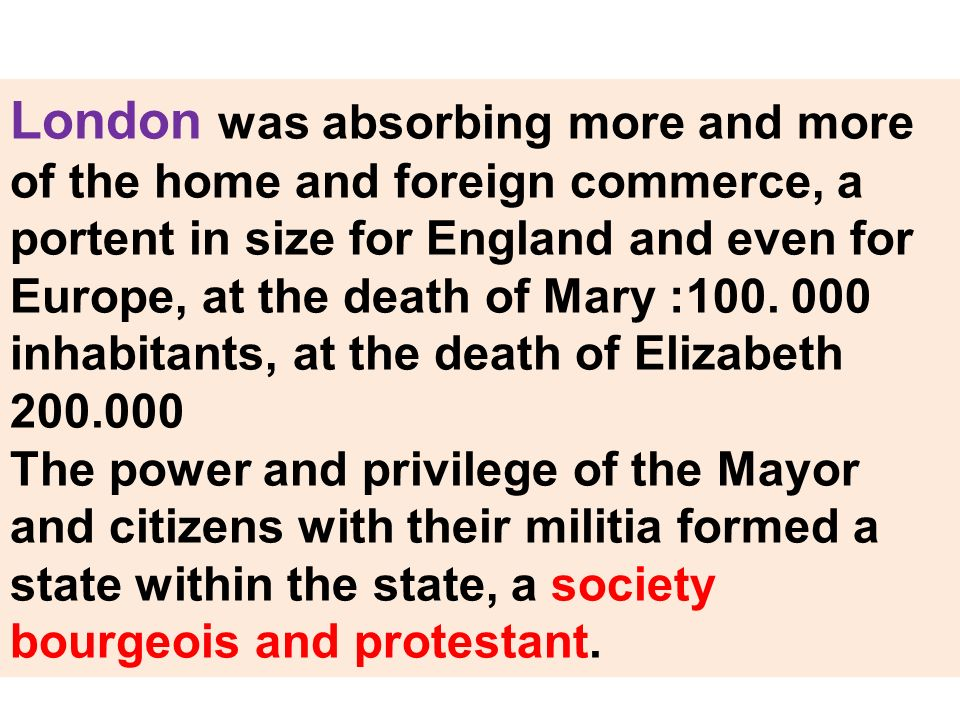 London was absorbing more and more of the home and foreign commerce, a portent in size for England and even for Europe, at the death of Mary :100. 000 inhabitants, at the death of Elizabeth 200.000
