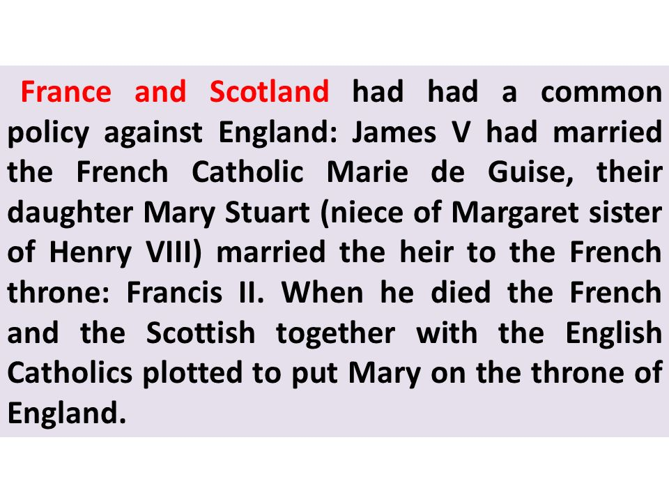 France and Scotland had had a common policy against England: James V had married the French Catholic Marie de Guise, their daughter Mary Stuart (niece of Margaret sister of Henry VIII) married the heir to the French throne: Francis II.
