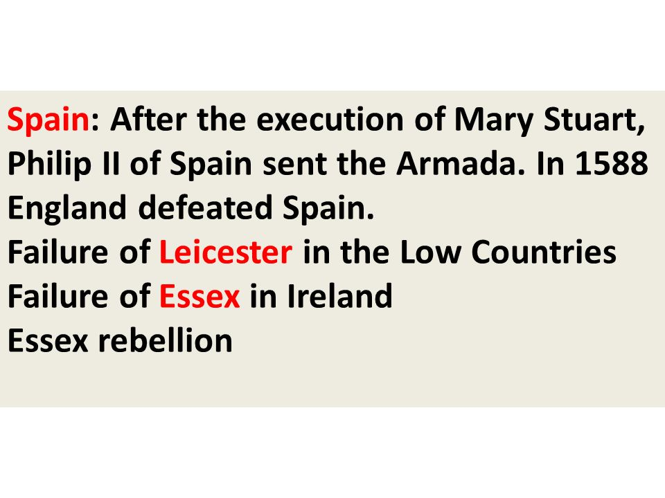 Spain: After the execution of Mary Stuart, Philip II of Spain sent the Armada. In 1588 England defeated Spain.