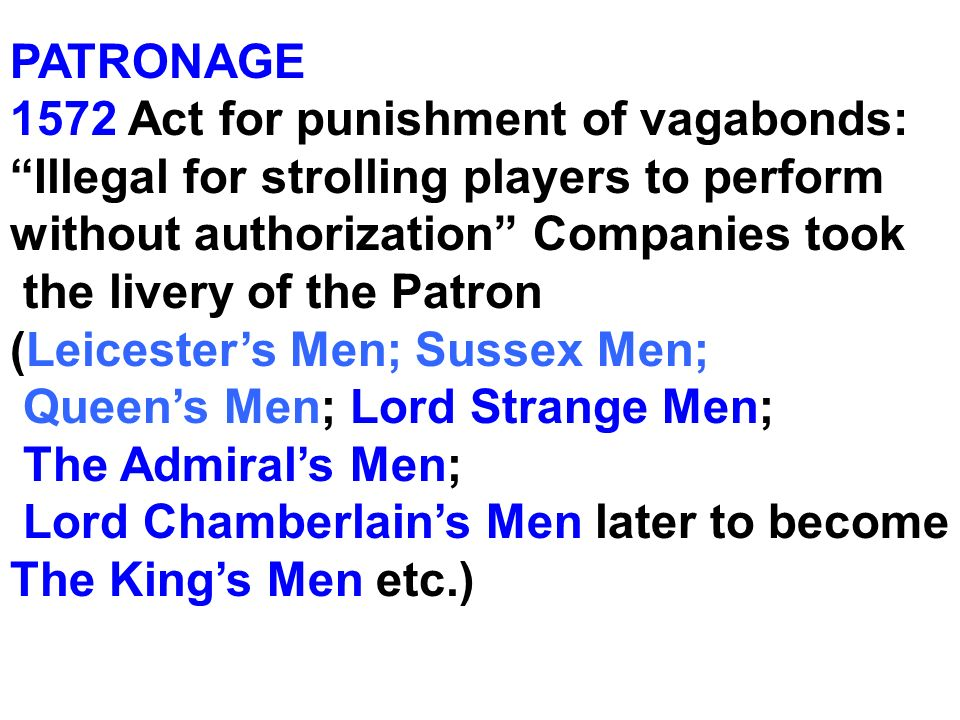 PATRONAGE 1572 Act for punishment of vagabonds: Illegal for strolling players to perform without authorization Companies took.