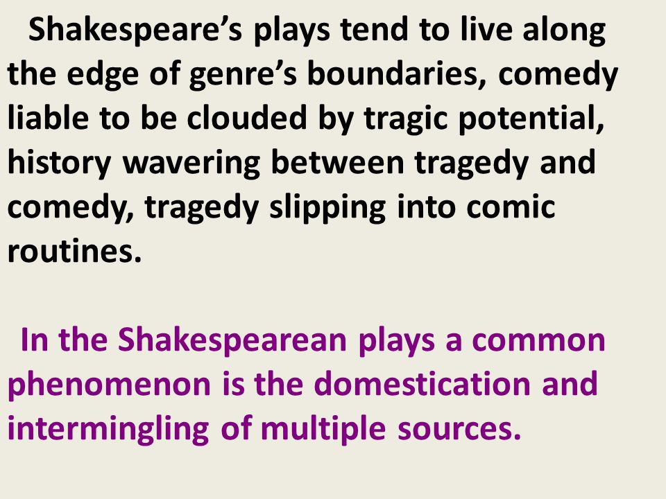 Shakespeare's plays tend to live along the edge of genre's boundaries, comedy liable to be clouded by tragic potential, history wavering between tragedy and comedy, tragedy slipping into comic routines.