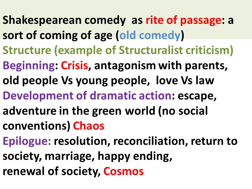 Shakespearean comedy as rite of passage: a sort of coming of age (old comedy) Structure (example of Structuralist criticism) Beginning: Crisis, antagonism with parents, old people Vs young people, love Vs law Development of dramatic action: escape, adventure in the green world (no social conventions) Chaos Epilogue: resolution, reconciliation, return to society, marriage, happy ending, renewal of society, Cosmos