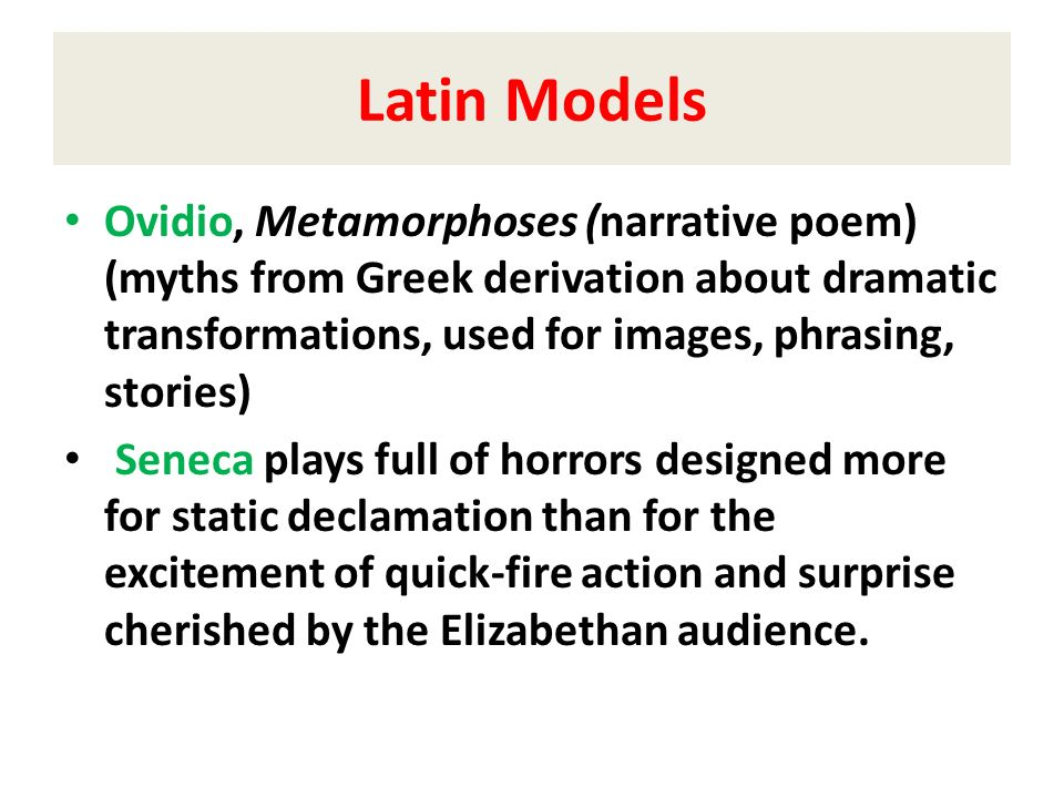 Latin Models Ovidio, Metamorphoses (narrative poem) (myths from Greek derivation about dramatic transformations, used for images, phrasing, stories)