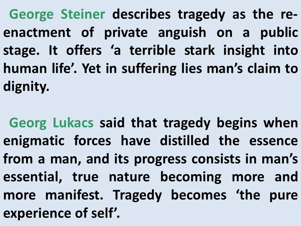 George Steiner describes tragedy as the re-enactment of private anguish on a public stage. It offers 'a terrible stark insight into human life'. Yet in suffering lies man's claim to dignity.