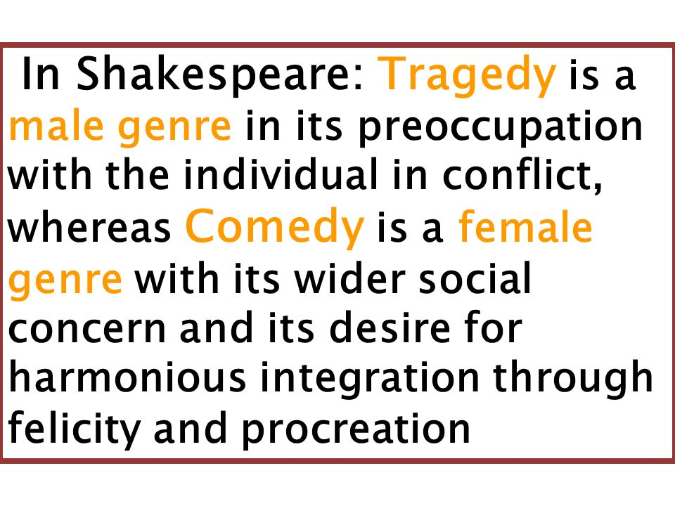 In Shakespeare: Tragedy is a male genre in its preoccupation with the individual in conflict, whereas Comedy is a female genre with its wider social concern and its desire for harmonious integration through felicity and procreation