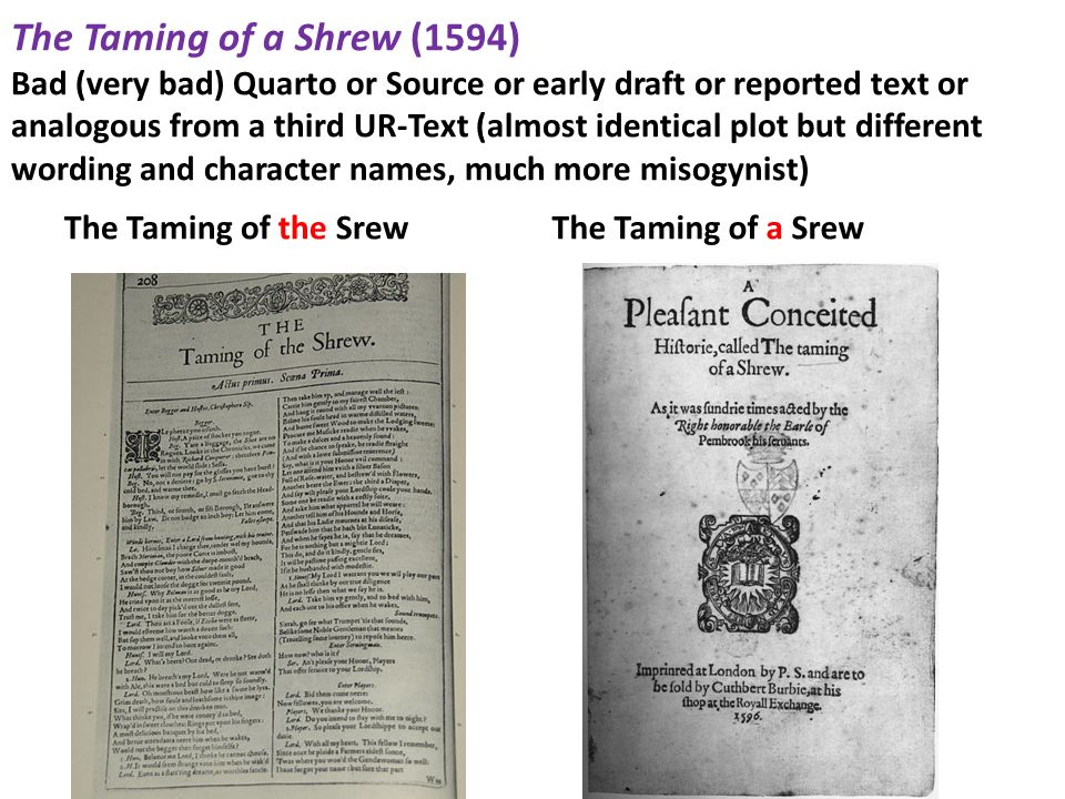 The Taming of a Shrew (1594) Bad (very bad) Quarto or Source or early draft or reported text or analogous from a third UR-Text (almost identical plot but different wording and character names, much more misogynist)