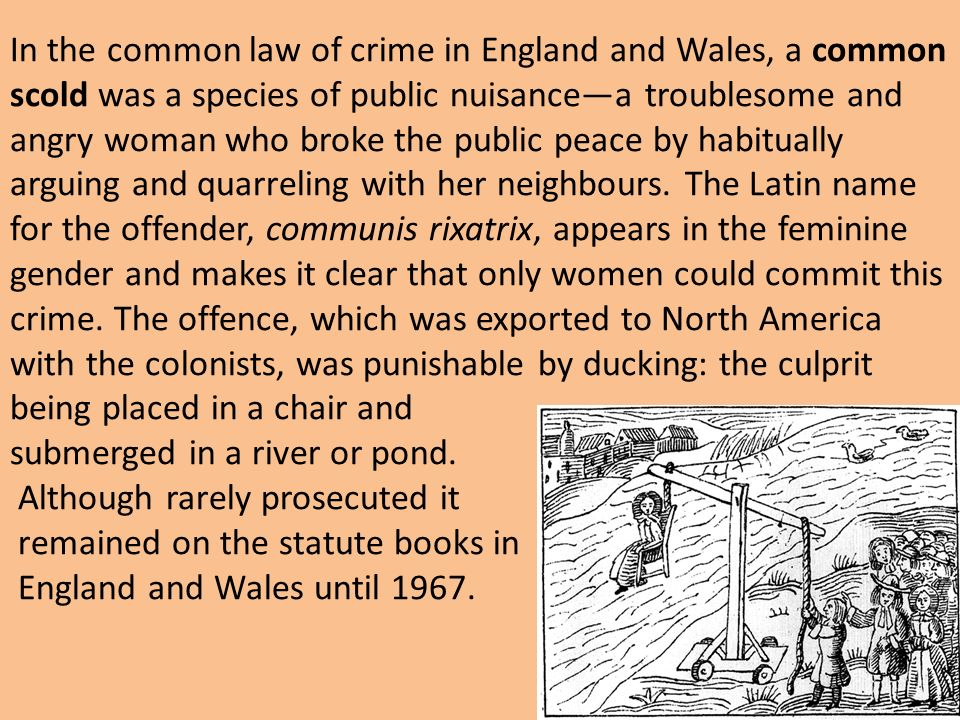 In the common law of crime in England and Wales, a common scold was a species of public nuisance—a troublesome and angry woman who broke the public peace by habitually arguing and quarreling with her neighbours.