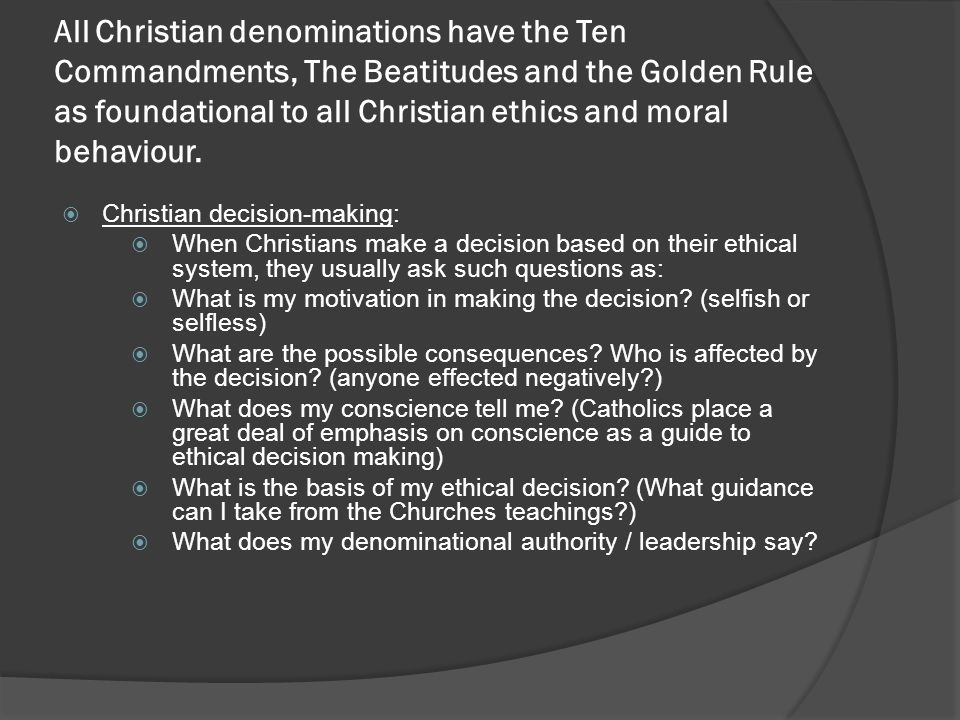 All Christian denominations have the Ten Commandments, The Beatitudes and the Golden Rule as foundational to all Christian ethics and moral behaviour.