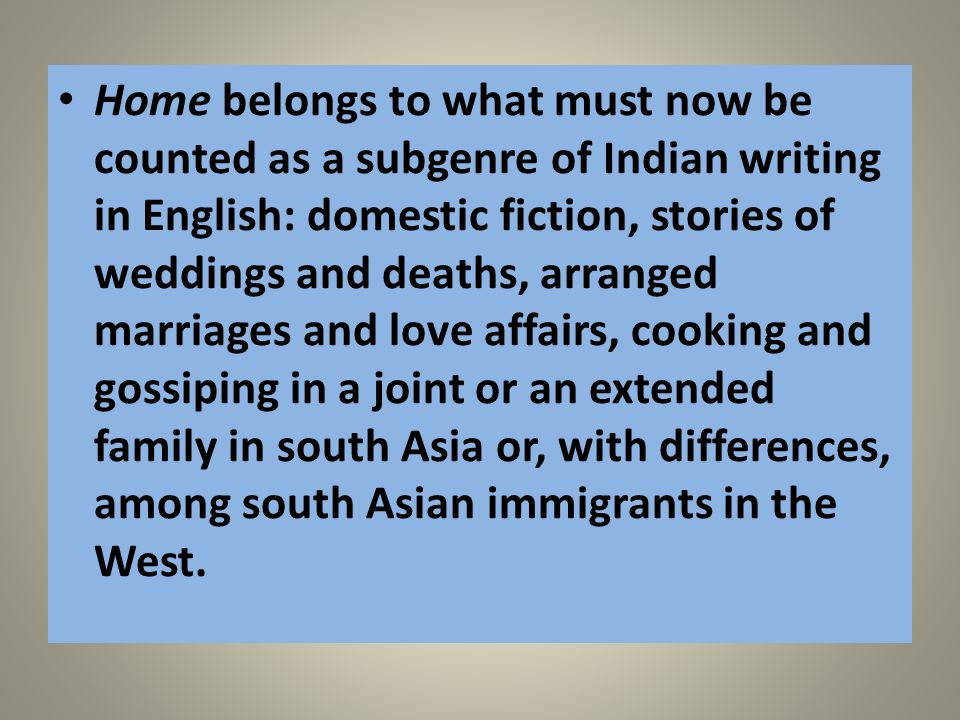Home belongs to what must now be counted as a subgenre of Indian writing in English: domestic fiction, stories of weddings and deaths, arranged marriages and love affairs, cooking and gossiping in a joint or an extended family in south Asia or, with differences, among south Asian immigrants in the West.