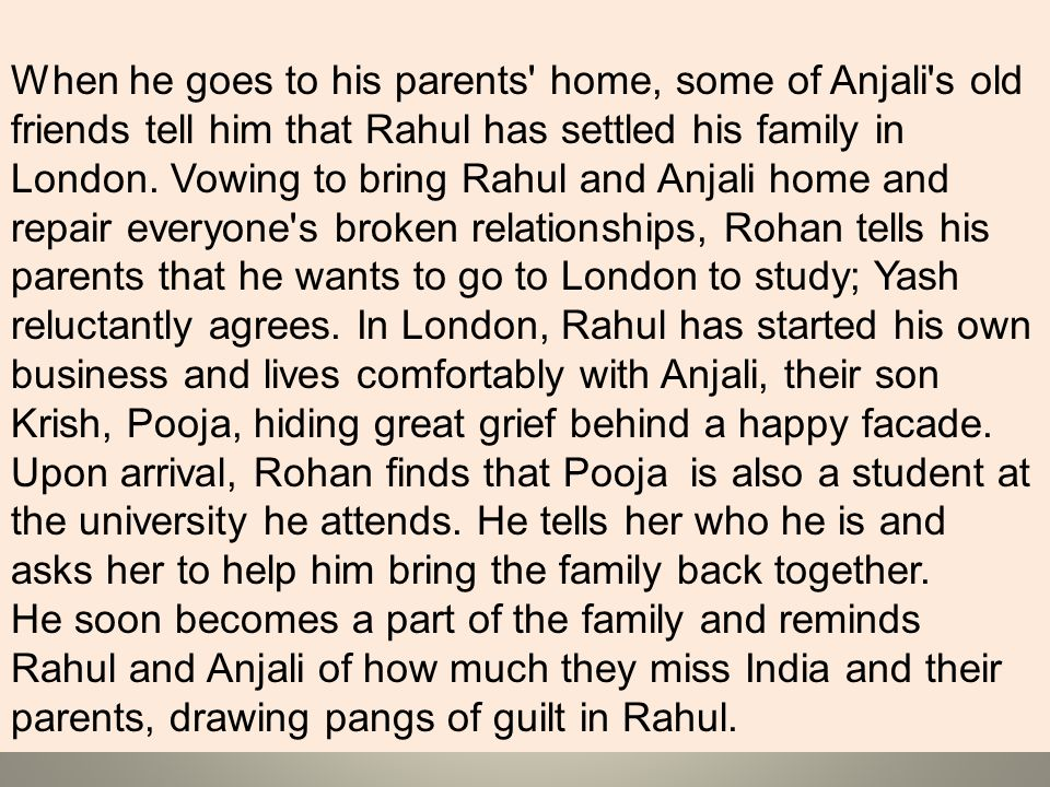 When he goes to his parents home, some of Anjali s old friends tell him that Rahul has settled his family in London. Vowing to bring Rahul and Anjali home and repair everyone s broken relationships, Rohan tells his parents that he wants to go to London to study; Yash reluctantly agrees. In London, Rahul has started his own business and lives comfortably with Anjali, their son Krish, Pooja, hiding great grief behind a happy facade. Upon arrival, Rohan finds that Pooja is also a student at the university he attends. He tells her who he is and asks her to help him bring the family back together.