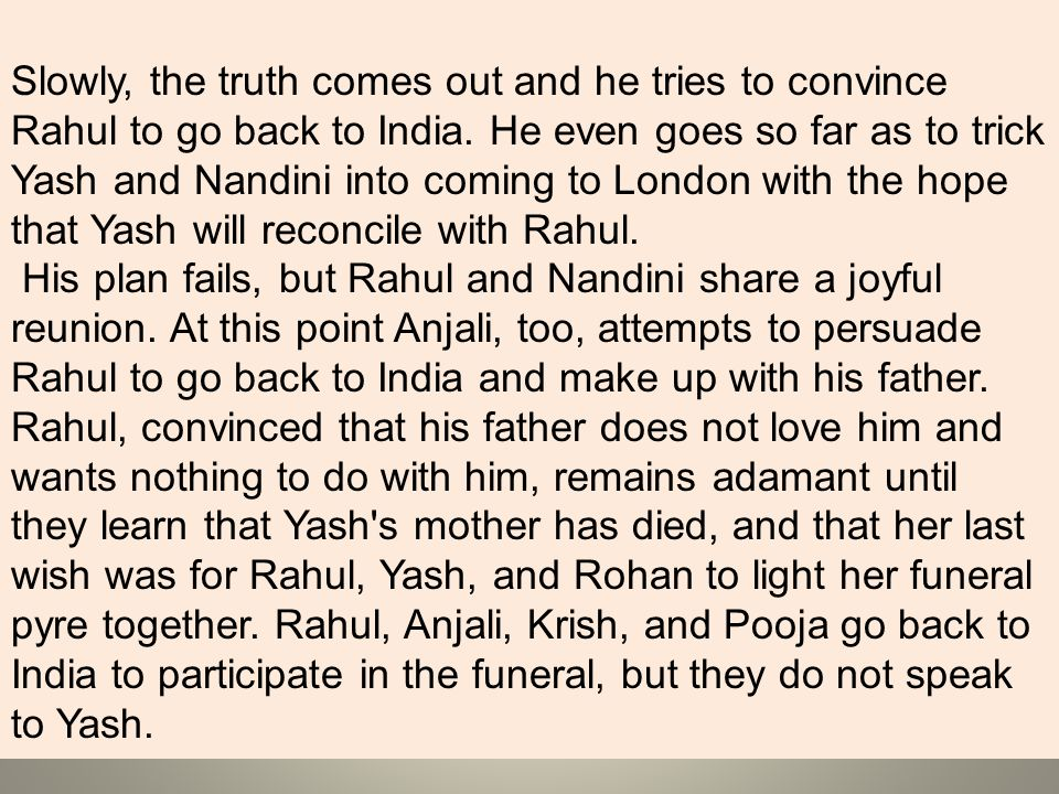 Slowly, the truth comes out and he tries to convince Rahul to go back to India. He even goes so far as to trick Yash and Nandini into coming to London with the hope that Yash will reconcile with Rahul.