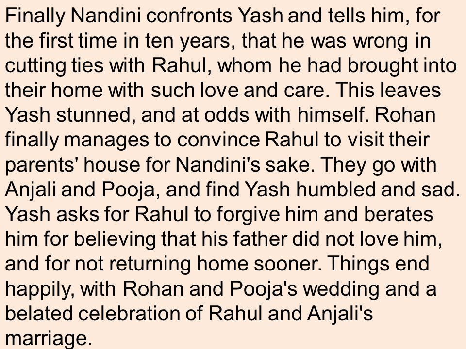 Finally Nandini confronts Yash and tells him, for the first time in ten years, that he was wrong in cutting ties with Rahul, whom he had brought into their home with such love and care.