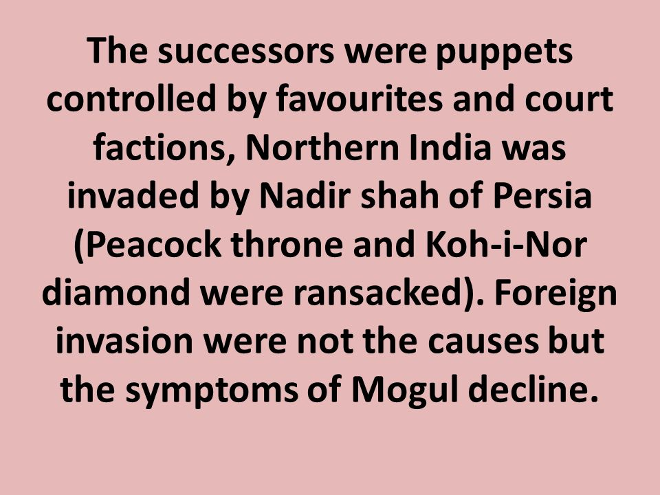 The successors were puppets controlled by favourites and court factions, Northern India was invaded by Nadir shah of Persia (Peacock throne and Koh-i-Nor diamond were ransacked).