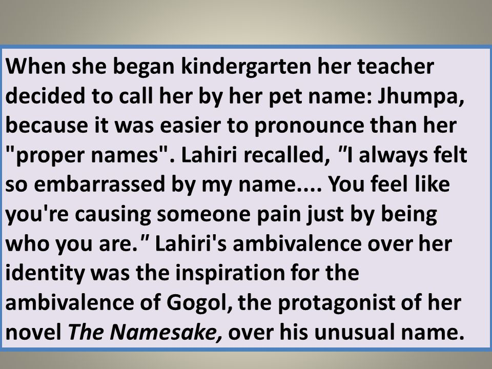 When she began kindergarten her teacher decided to call her by her pet name: Jhumpa, because it was easier to pronounce than her proper names .