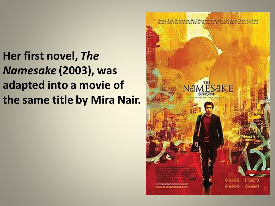 Her first novel, The Namesake (2003), was adapted into a movie of the same title by Mira Nair.