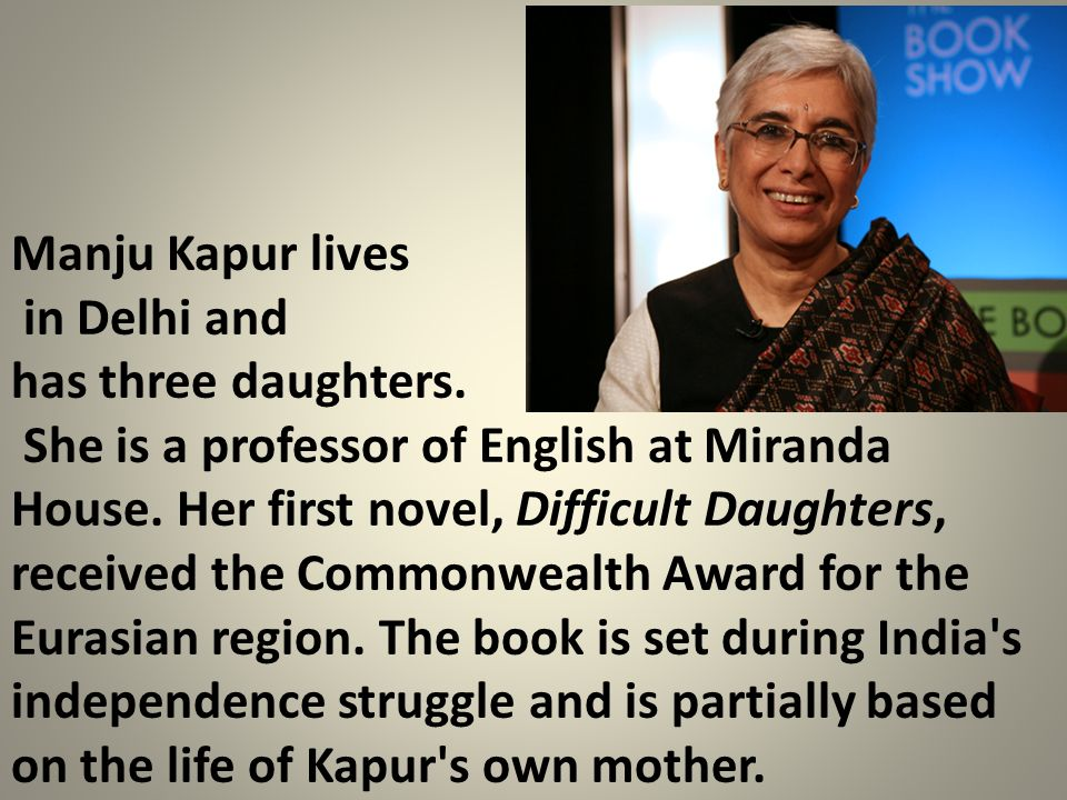 Manju Kapur lives in Delhi and. has three daughters.
