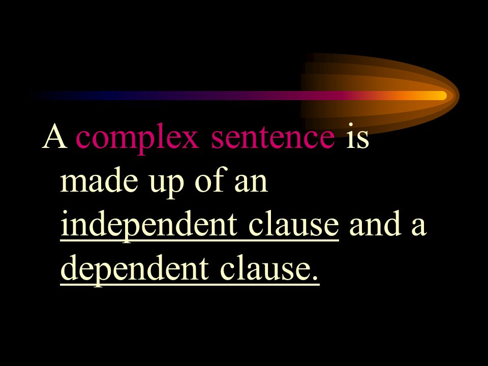 A complex sentence is made up of an independent clause and a dependent clause.