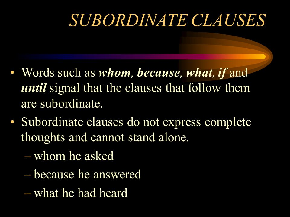 SUBORDINATE CLAUSES Words such as whom, because, what, if and until signal that the clauses that follow them are subordinate.