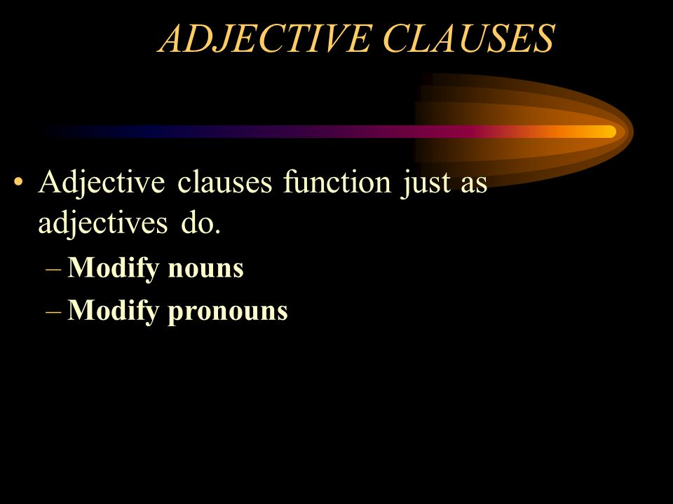 ADJECTIVE CLAUSES Adjective clauses function just as adjectives do.