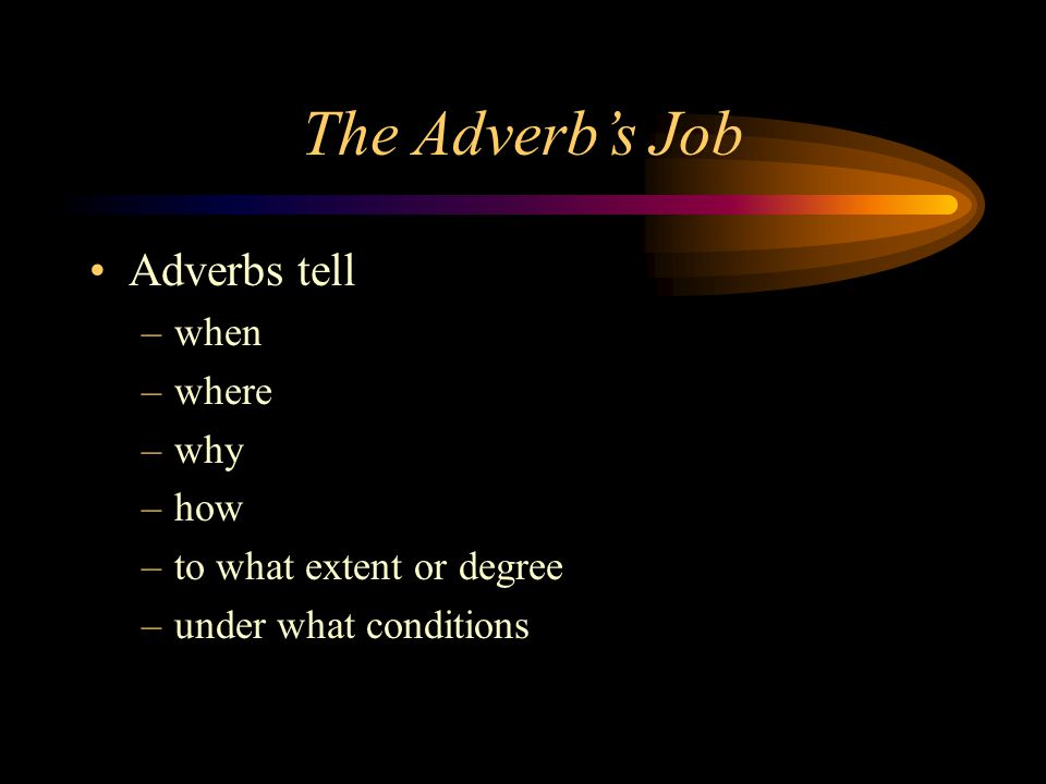 The Adverb's Job Adverbs tell when where why how