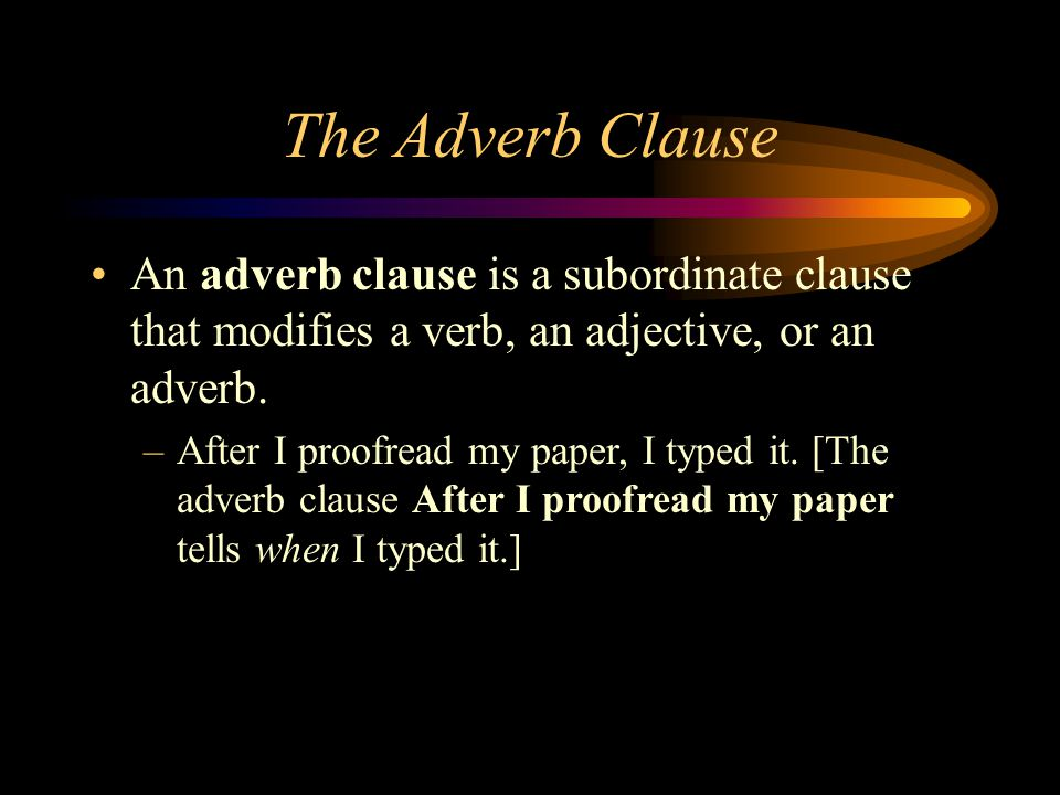 The Adverb Clause An adverb clause is a subordinate clause that modifies a verb, an adjective, or an adverb.