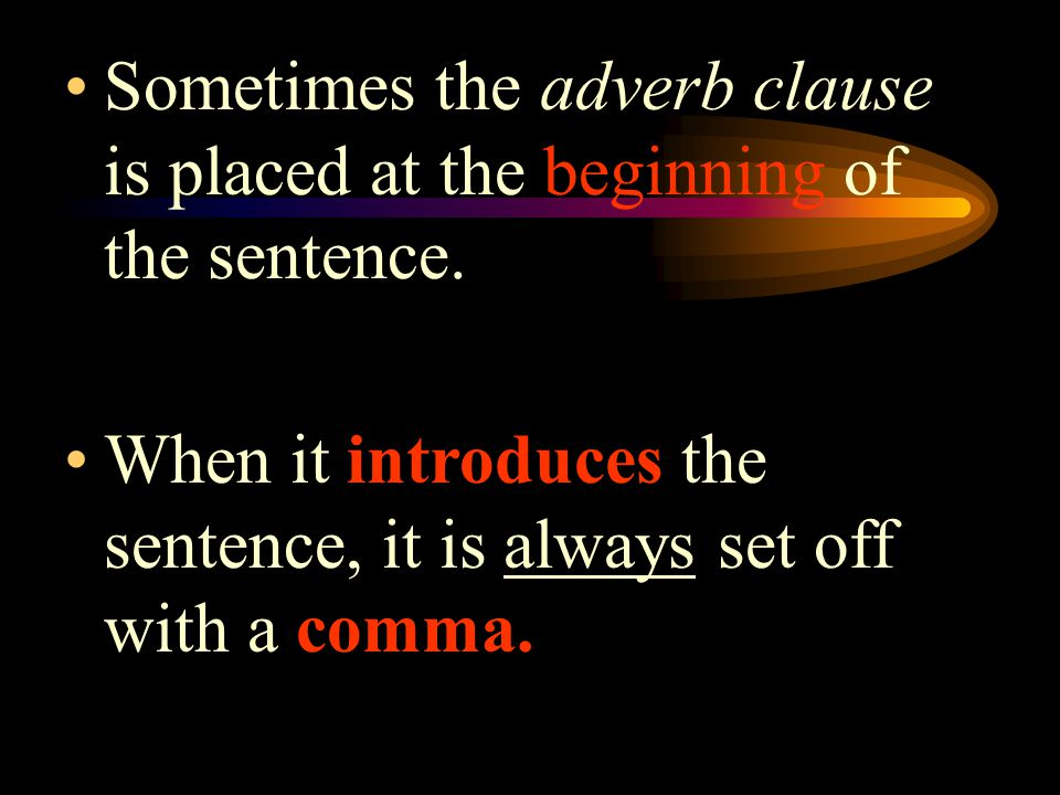 Sometimes the adverb clause is placed at the beginning of the sentence.