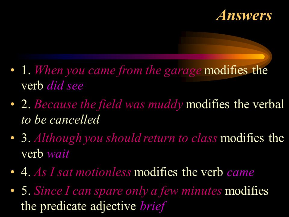 Answers 1. When you came from the garage modifies the verb did see