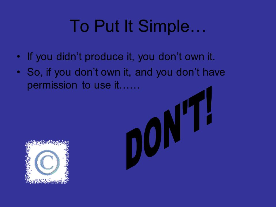To Put It Simple… DON T! If you didn't produce it, you don't own it.