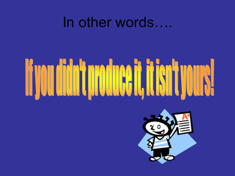 If you didn t produce it, it isn t yours!