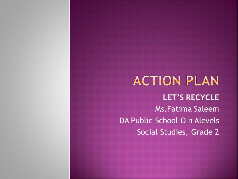ACTION PLAN LET'S RECYCLE Ms.Fatima Saleem