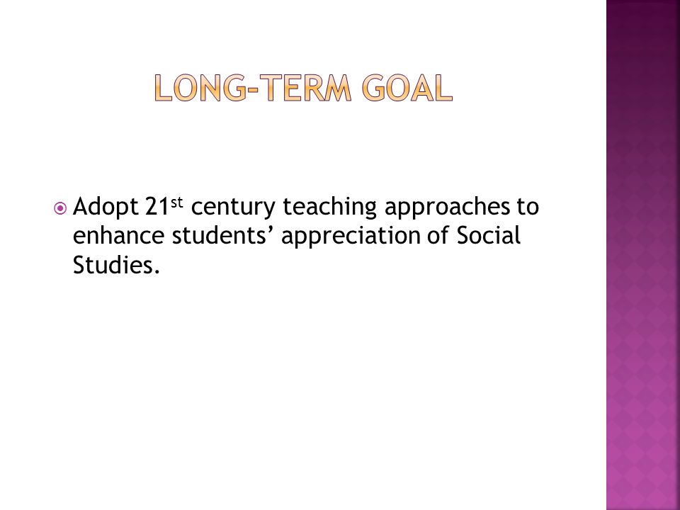 Long-term goal Adopt 21st century teaching approaches to enhance students' appreciation of Social Studies.