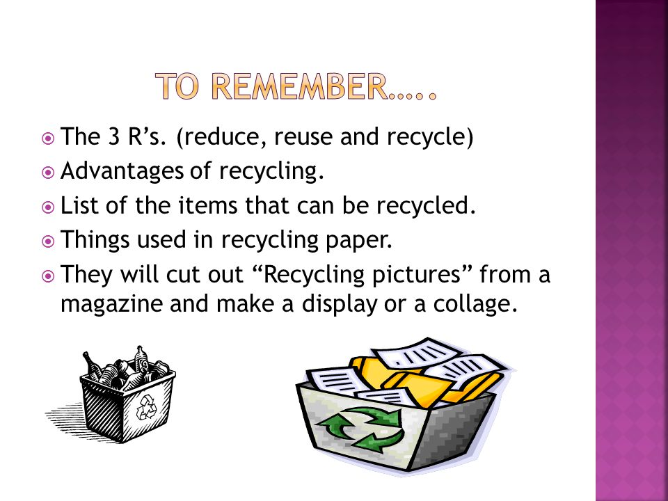 TO REMEMBER….. The 3 R's. (reduce, reuse and recycle)
