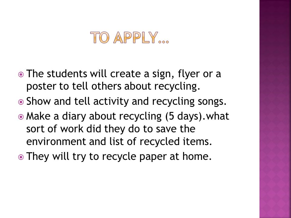 To apply… The students will create a sign, flyer or a poster to tell others about recycling. Show and tell activity and recycling songs.